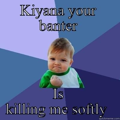 KIYANA YOUR BANTER IS KILLING ME SOFTLY Success Kid