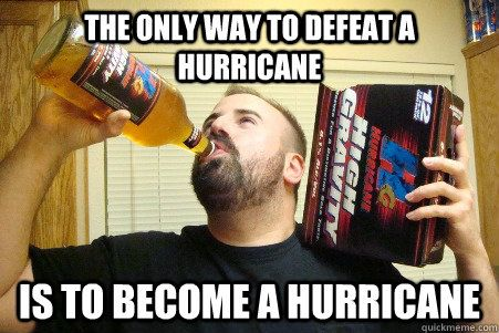 The only way to defeat a hurricane is to be e a hurricane