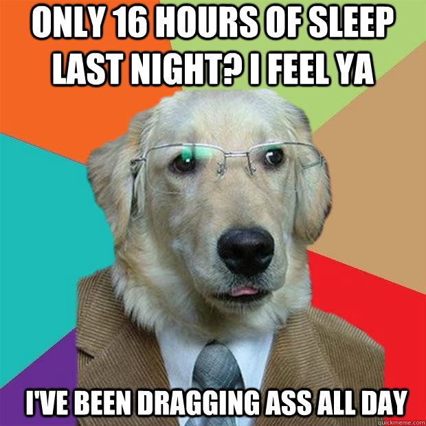 I feel ya I ve been dragging ass all day