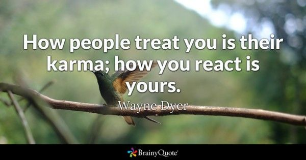 How people treat you is their karma how you react is yours Wayne