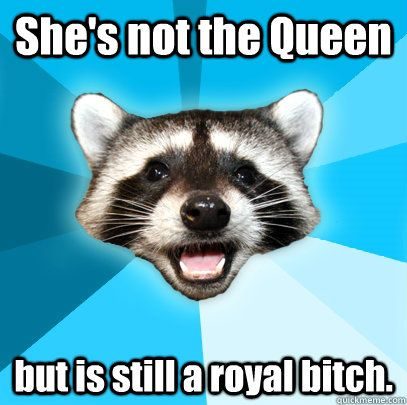 She s not the Queen but is still a royal bitch