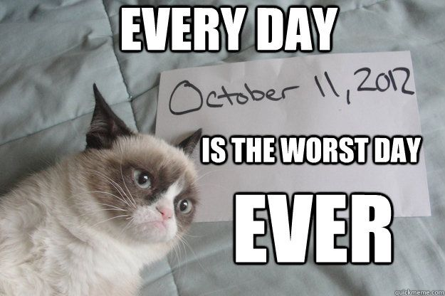 is the worst day ever Every day