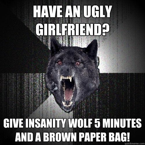 have an ugly girlfriend give insanity wolf 5 minutes and a brown paper bag