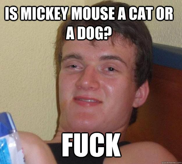 Is Mickey Mouse a cat or a dog Fuck