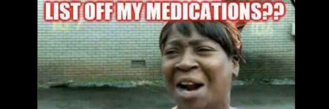 list off my medications ain t nobody got time for that