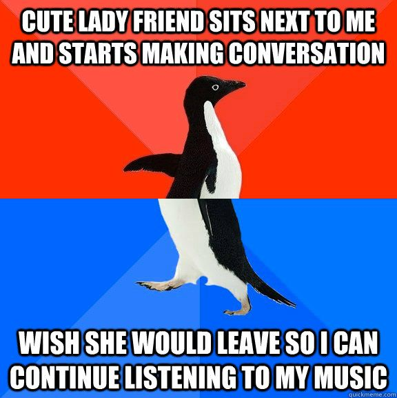 cute lady friend sits next to me and starts making conversation wish she would leave so i can continue listening to my music
