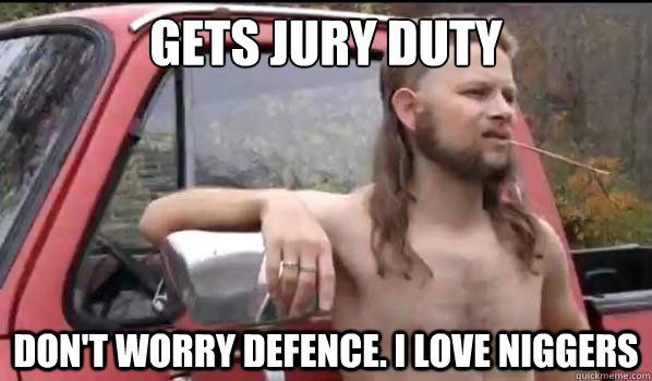 Gets Jury duty don t worry defence I love niggers