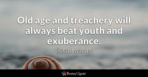 Old age and treachery will always beat youth and exuberance David Mamet