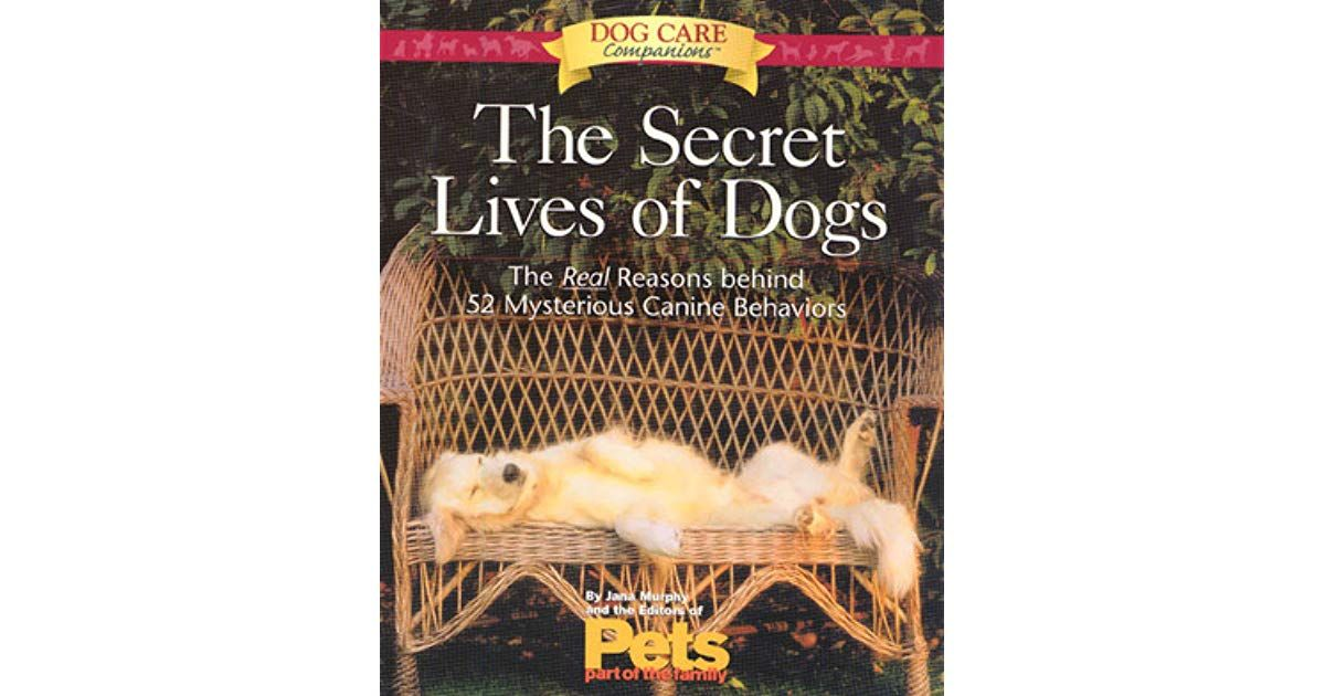 The Secret Lives of Dogs The Real Reasons Behind 52 Mysterious Canine Behaviors by Jana Murphy