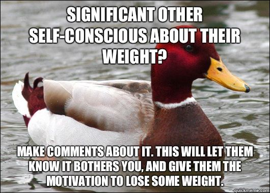 Significant other self conscious about their weight Make ments about it This will let them know it bothers you and give them the motivation to lose