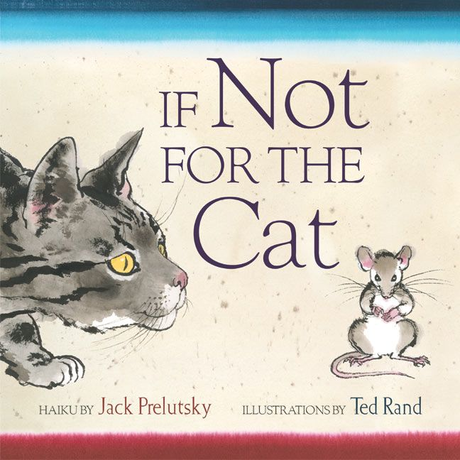 Hands down my favorite work of Jack Prelutsky s is If Not For the Cat illustrated by ted Rand The seventeen haiku in this book encourage readers to see