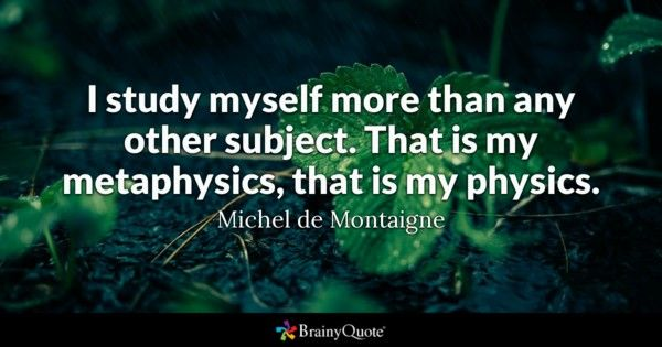I study myself more than any other subject That is my metaphysics that is