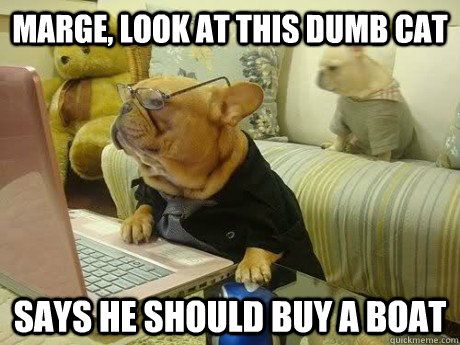 Marge Look at this dumb cat says he should a boat