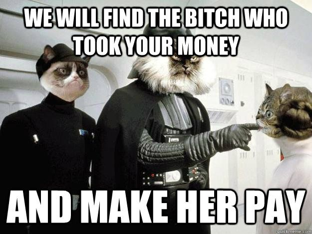 We will find the bitch who took your money and make her pay