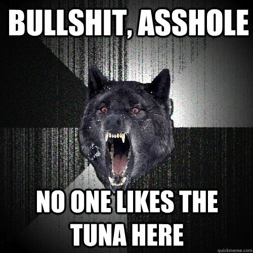 Bullshit Asshole NO one likes the tuna here