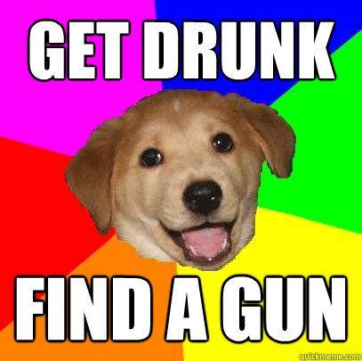 Get Drunk Find a gun