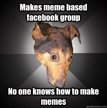 Makes meme based group No one knows how to make memes