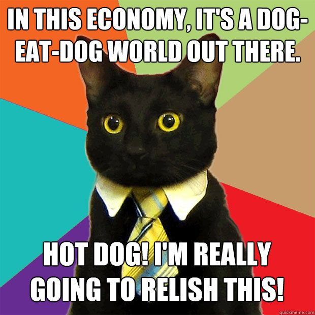 In this economy it s a dog eat dog world out there Hot