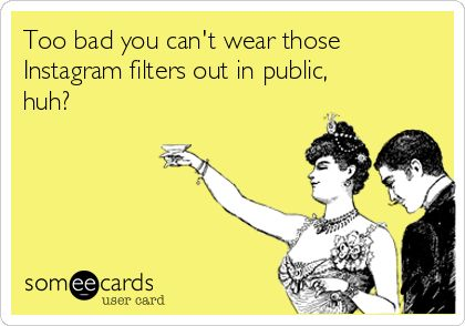 Too bad you can t wear those Instagram filters out in public huh