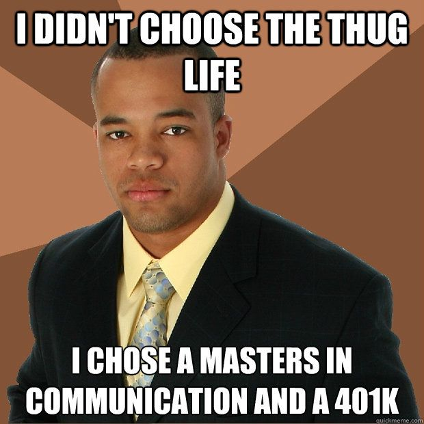I didn t choose the thug life I chose a Masters in munication and a 401k