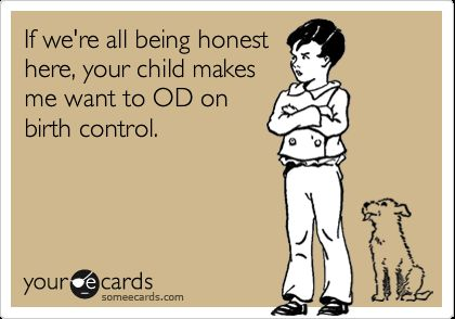 If we re all being honest here your child makes me want to OD on birth control