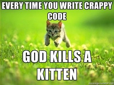 Every time you write crappy code God kills a kitten