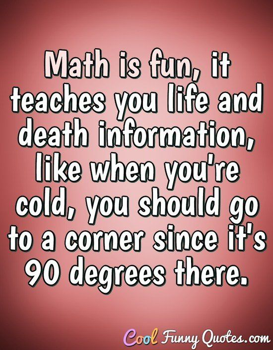 Math is fun it teaches you life and information like when you