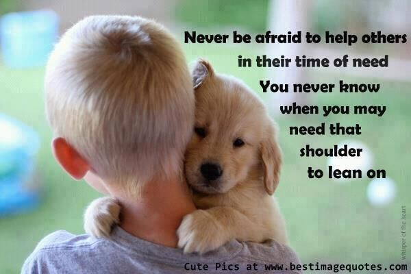 Never be afraid to help others in their time of need You never know when