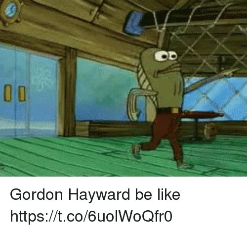 0 0D Gordon Hayward be like