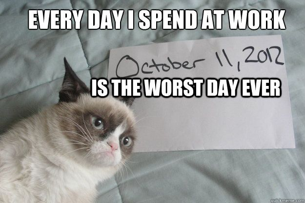 is the worst day ever Every day I spend at work