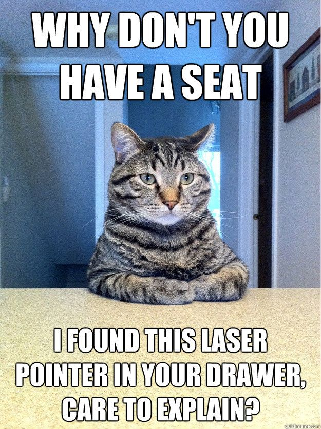 Why don t you have a seat I found this laser pointer in your drawer care to explain