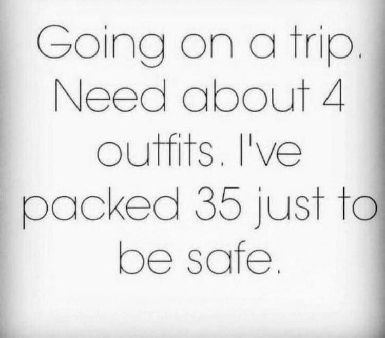 Going on a trip Need about 4 outfits I ve packed 35 just to be safe